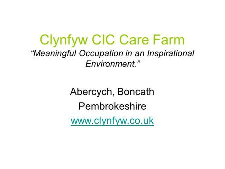 "Clynfyw CIC Care Farm ""Meaningful Occupation in an Inspirational Environment."" Abercych, Boncath Pembrokeshire www.clynfyw.co.uk."