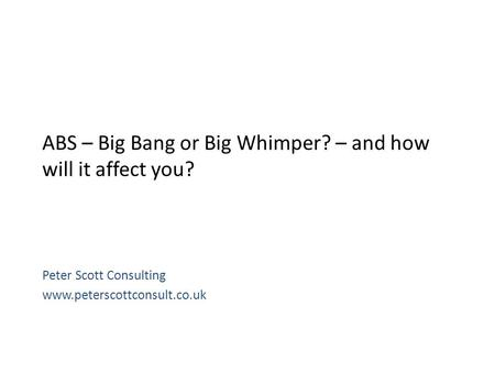 ABS – Big Bang or Big Whimper? – and how will it affect you? Peter Scott Consulting www.peterscottconsult.co.uk.
