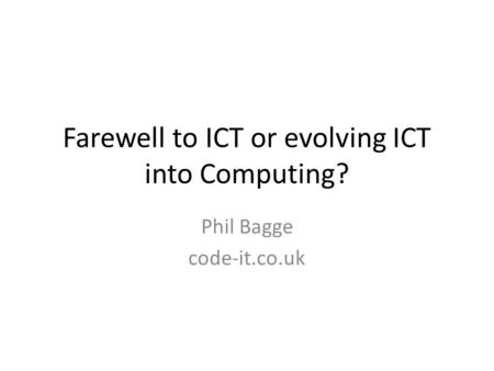 Farewell to ICT or evolving ICT into Computing? Phil Bagge code-it.co.uk.