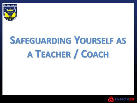 S AFEGUARDING Y OURSELF AS A T EACHER / C OACH. As a Teacher/Coach, not only do you have to have to look out for the welfare of the children and young.