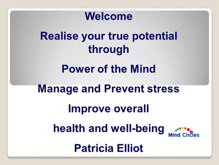 Welcome Realise your true potential through Power of the Mind Manage and Prevent stress Improve overall health and well-being Patricia Elliot.