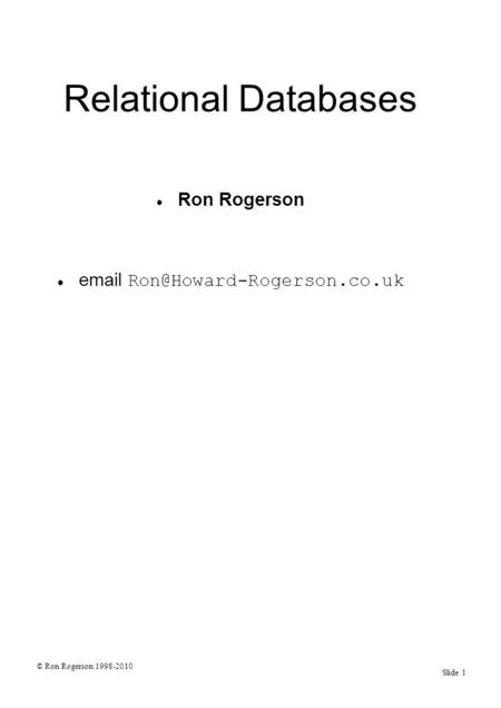© Ron Rogerson 1998-2010 Slide 1 Relational Databases Ron Rogerson