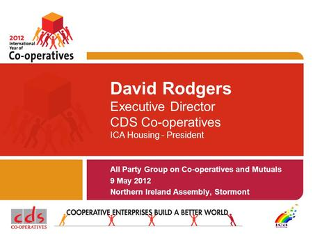 David Rodgers Executive Director CDS Co-operatives ICA Housing - President All Party Group on Co-operatives and Mutuals 9 May 2012 Northern Ireland Assembly,