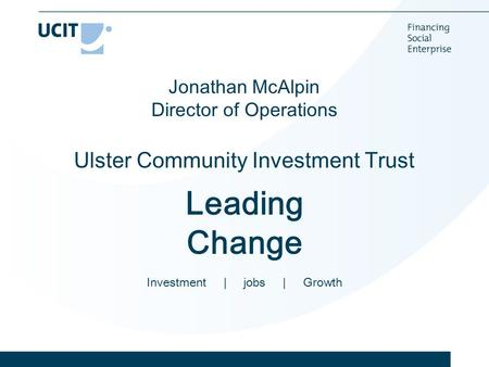 Jonathan McAlpin Director of Operations Ulster Community Investment Trust Leading Change Investment | jobs | Growth.