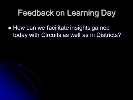 Feedback on Learning Day How can we facilitate insights gained today with Circuits as well as in Districts? How can we facilitate insights gained today.