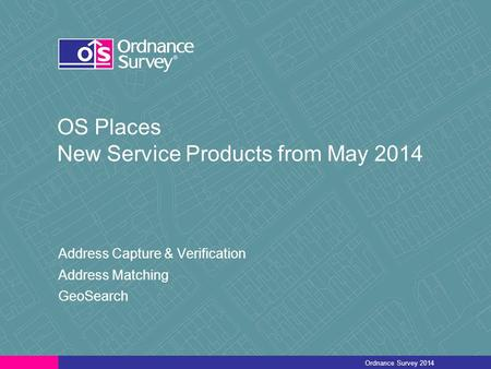 OS Places New Service Products from May 2014 Address Capture & Verification Address Matching GeoSearch Ordnance Survey 2014.