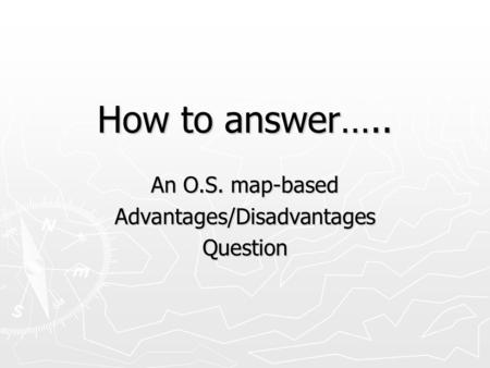 How to answer….. An O.S. map-based Advantages/DisadvantagesQuestion.