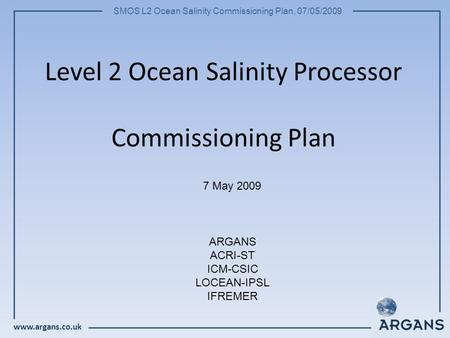 Www.argans.co.uk SMOS L2 Ocean Salinity Commissioning Plan, 07/05/2009 Level 2 Ocean Salinity Processor Commissioning Plan 7 May 2009 ARGANS ACRI-ST ICM-CSIC.
