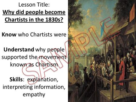 Lesson Title: Why did people become Chartists in the 1830s? Know who Chartists were Understand why people supported the movement known as Chartism Skills: