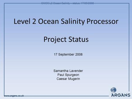 Www.argans.co.uk SMOS L2 Ocean Salinity – status, 17/09/2008 Level 2 Ocean Salinity Processor Project Status 17 September 2008 Samantha Lavender Paul Spurgeon.