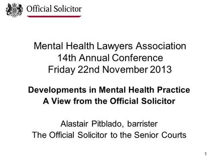 1 Mental Health Lawyers Association 14th Annual Conference Friday 22nd November 2013 Developments in Mental Health Practice A View from the Official Solicitor.