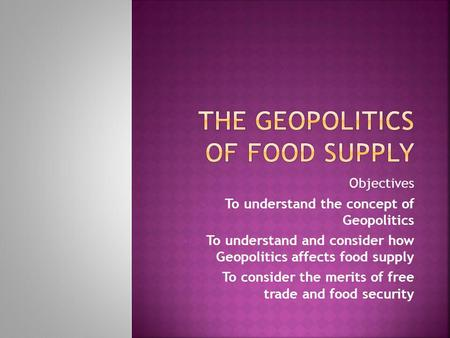 Objectives To understand the concept of Geopolitics To understand and consider how Geopolitics affects food supply To consider the merits of free trade.
