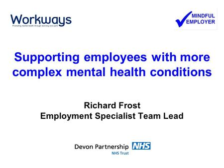 Supporting employees with more complex mental health conditions Richard Frost Employment Specialist Team Lead.