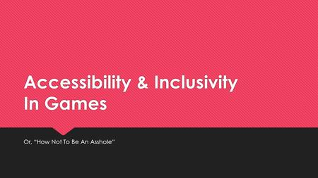 "Accessibility & Inclusivity In Games Or, ""How Not To Be An Asshole"""