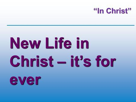 """In Christ"" New Life in Christ – it's for ever. New Life in Christ – it's for everyone."