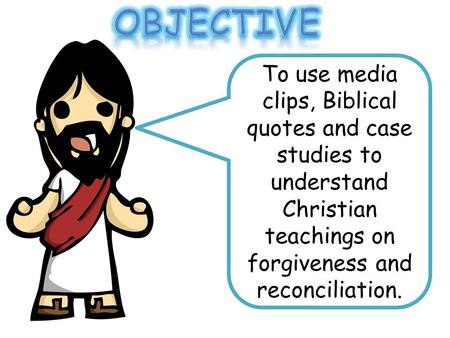 To use media clips, Biblical quotes and case studies to understand Christian teachings on forgiveness and reconciliation.