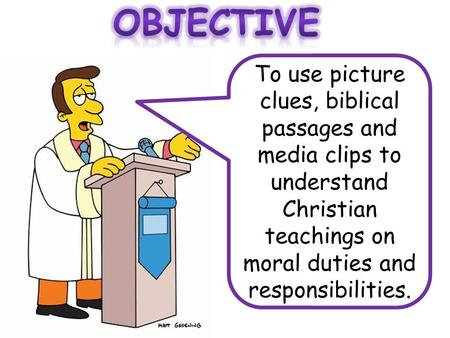 To use picture clues, biblical passages and media clips to understand Christian teachings on moral duties and responsibilities.