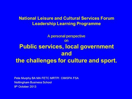 National Leisure and Cultural Services Forum Leadership Learning Programme A personal perspective on Public services, local government and the challenges.