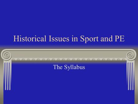 Historical Issues in Sport and PE The Syllabus Content of the Course: The Development of Popular Recreation in the UK. The Development of Sports Festivals.