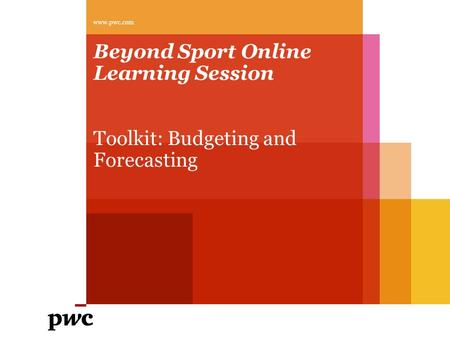 Beyond Sport Online Learning Session Toolkit: Budgeting and Forecasting www.pwc.com.