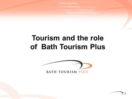 Tourism and the role of Bath Tourism Plus. Tourism is good for the economy of Bath Supports 8,652 jobs 1 in 10 jobs in B&NES Earns £348m for the city.