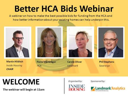 WELCOME Organised by:Sponsored by: The webinar will begin at 11am Better HCA Bids Webinar A webinar on how to make the best possible bids for funding from.