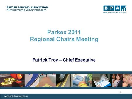 Parkex 2011 Regional Chairs Meeting Patrick Troy – Chief Executive 1.