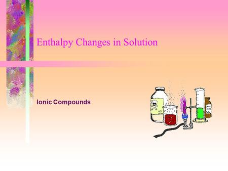 Enthalpy Changes in Solution Ionic Compounds. Enthalpy Changes in SolutionSlide 2 of 7 Enthalpy of Solution Definition –The enthalpy change that takes.
