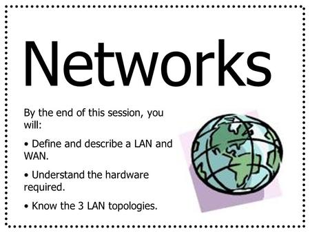 Networks By the end of this session, you will: Define and describe a LAN and WAN. Understand the hardware required. Know the 3 LAN topologies.