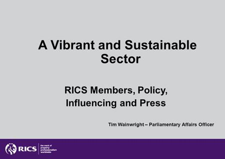 A Vibrant and Sustainable Sector RICS Members, Policy, Influencing and Press Tim Wainwright – Parliamentary Affairs Officer.