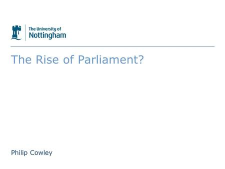 The University of Nottingham The Rise of Parliament? Philip Cowley.