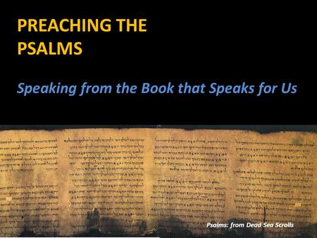 PREACHING THE PSALMS Psalms: from Dead Sea Scrolls Speaking from the Book that Speaks for Us.