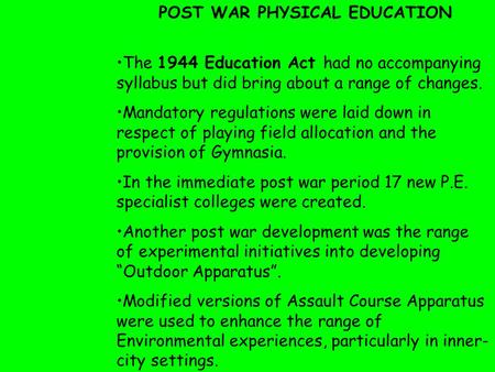 The 1944 Education Act had no accompanying syllabus but did bring about a range of changes. Mandatory regulations were laid down in respect of playing.