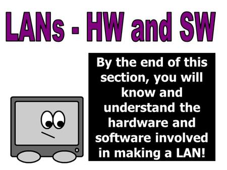 By the end of this section, you will know and understand the hardware and software involved in making a LAN!