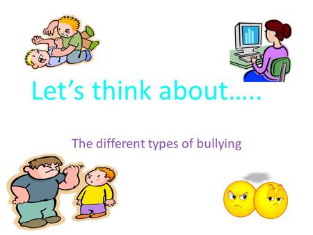 Let's think about….. The different types of bullying.