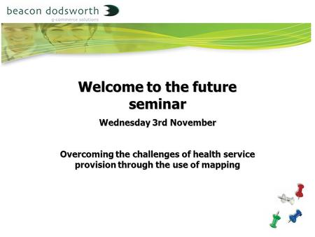 Welcome to the future seminar Wednesday 3rd November Overcoming the challenges of health service provision through the use of mapping.