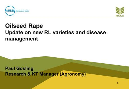 Oilseed Rape Update on new RL varieties and disease management Paul Gosling Research & KT Manager (Agronomy) 1.