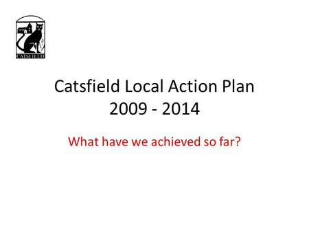 Catsfield Local Action Plan 2009 - 2014 What have we achieved so far?