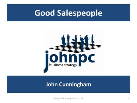 Good Salespeople johnpc ltd: www.johnpc.co.uk1 John Cunningham.