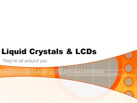 Liquid Crystals & LCDs They're all around you. What are liquid crystals used for? Special types of liquid crystals, called lyotropic liquid crystals,