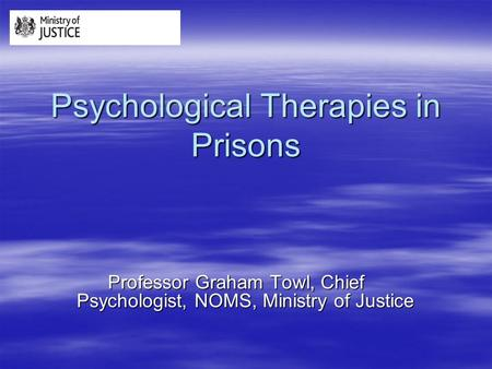 Psychological Therapies in Prisons Professor Graham Towl, Chief Psychologist, NOMS, Ministry of Justice.