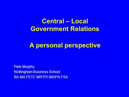 Central – Local Government Relations A personal perspective Pete Murphy Nottingham Business School BA MA FETC MRTPI IMSPA FSA.