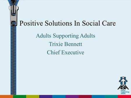 Adults Supporting Adults Positive Solutions In Social Care Adults Supporting Adults Trixie Bennett Chief Executive.