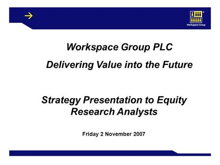 1 Workspace Group PLC Delivering Value into the Future Strategy Presentation to Equity Research Analysts Friday 2 November 2007.