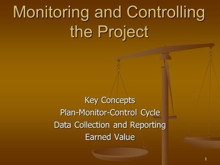 1 Monitoring and Controlling the Project Key Concepts Plan-Monitor-Control Cycle Data Collection and Reporting Earned Value.
