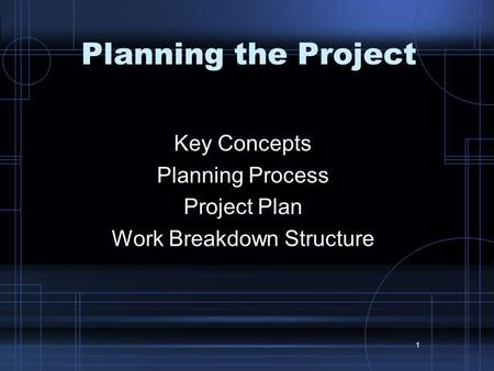 1 Planning the Project Key Concepts Planning Process Project Plan Work Breakdown Structure.