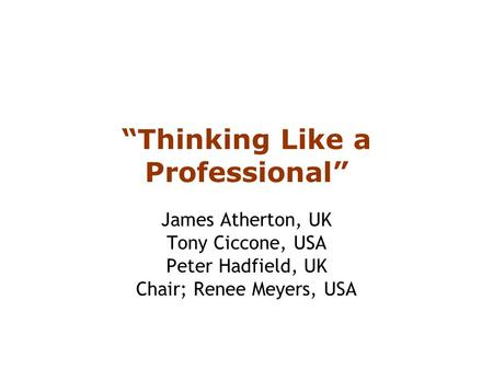 """Thinking Like a Professional"" James Atherton, UK Tony Ciccone, USA Peter Hadfield, UK Chair; Renee Meyers, USA."