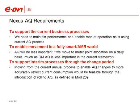© 2007 E.ON Nexus AQ Requirements To support the current business processes We need to maintain performance and enable market operation as is using current.