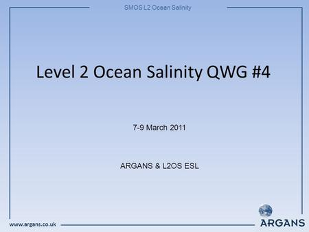 Www.argans.co.uk SMOS L2 Ocean Salinity Level 2 Ocean Salinity QWG #4 7-9 March 2011 ARGANS & L2OS ESL.