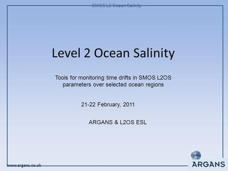 Www.argans.co.uk SMOS L2 Ocean Salinity Level 2 Ocean Salinity 21-22 February, 2011 ARGANS & L2OS ESL Tools for monitoring time drifts in SMOS L2OS parameters.